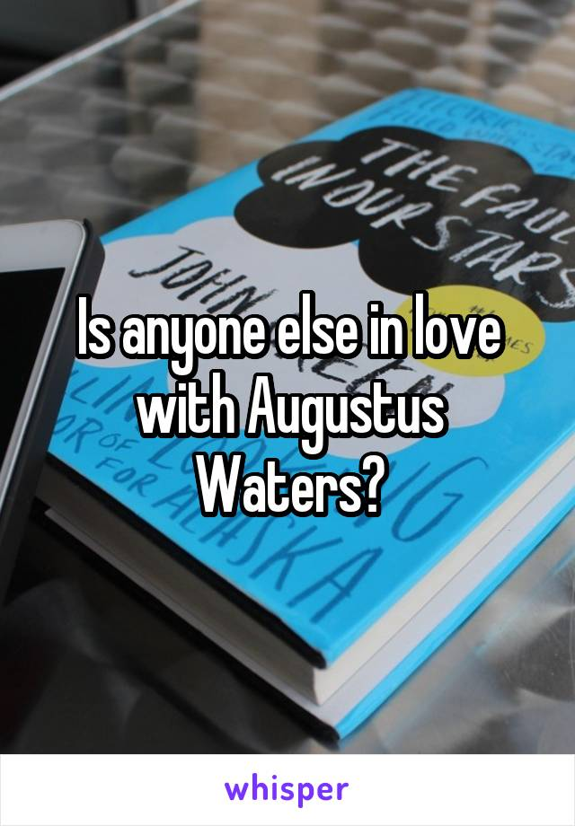 Is anyone else in love with Augustus Waters?