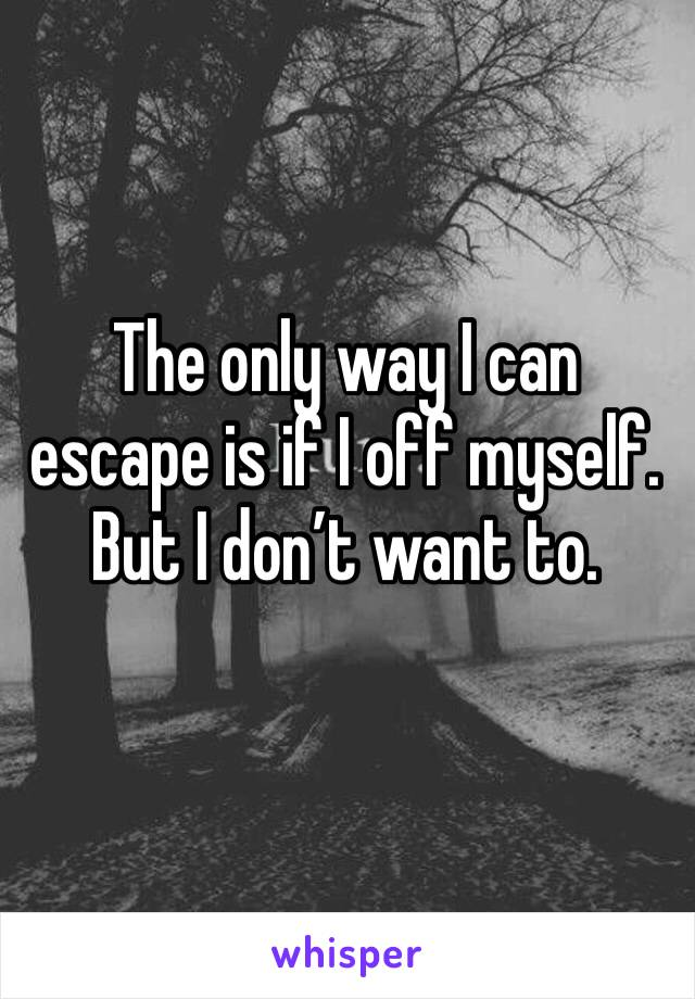 The only way I can escape is if I off myself. But I don't want to.
