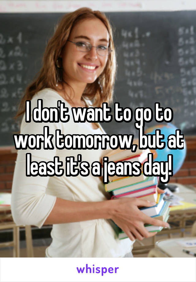 I don't want to go to work tomorrow, but at least it's a jeans day!