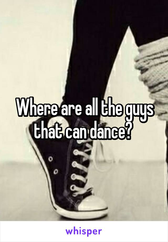 Where are all the guys that can dance?
