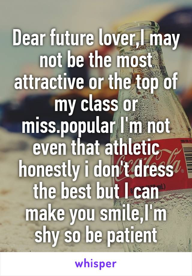 Dear future lover,I may not be the most attractive or the top of my class or miss.popular I'm not even that athletic honestly i don't dress the best but I can make you smile,I'm shy so be patient