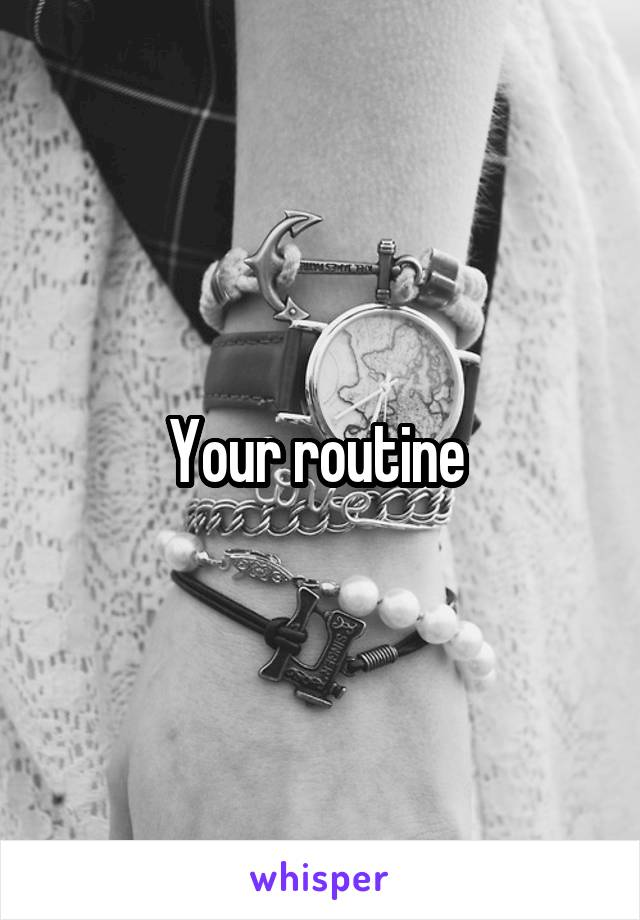 Your routine