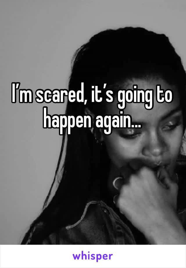 I'm scared, it's going to happen again...