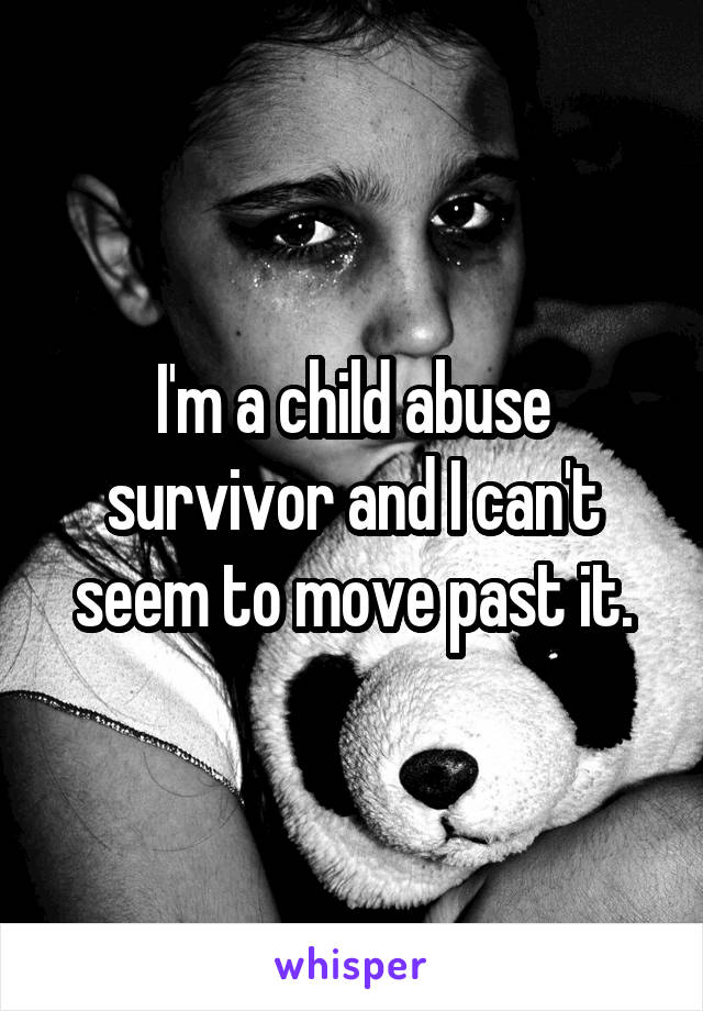 I'm a child abuse survivor and I can't seem to move past it.