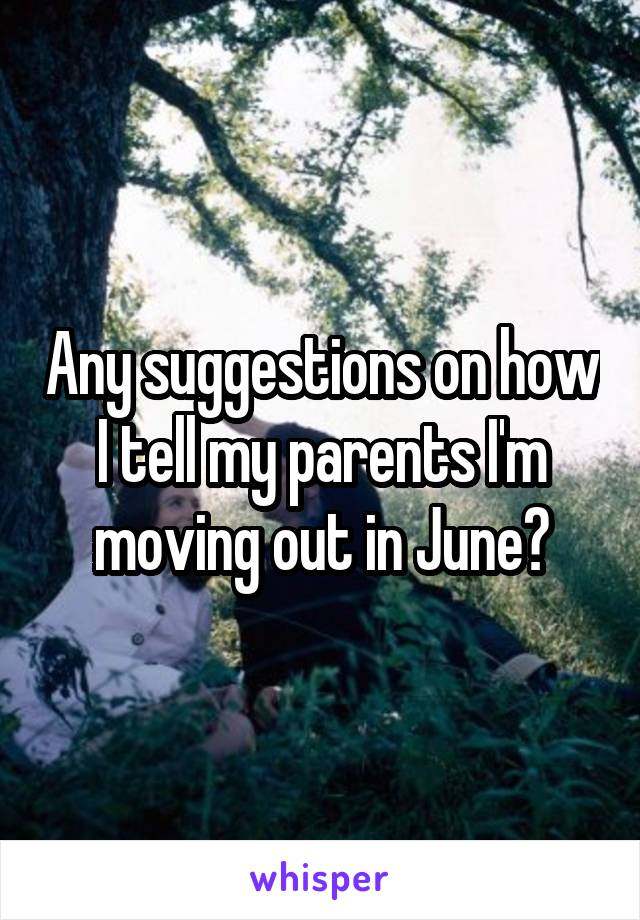 Any suggestions on how I tell my parents I'm moving out in June?