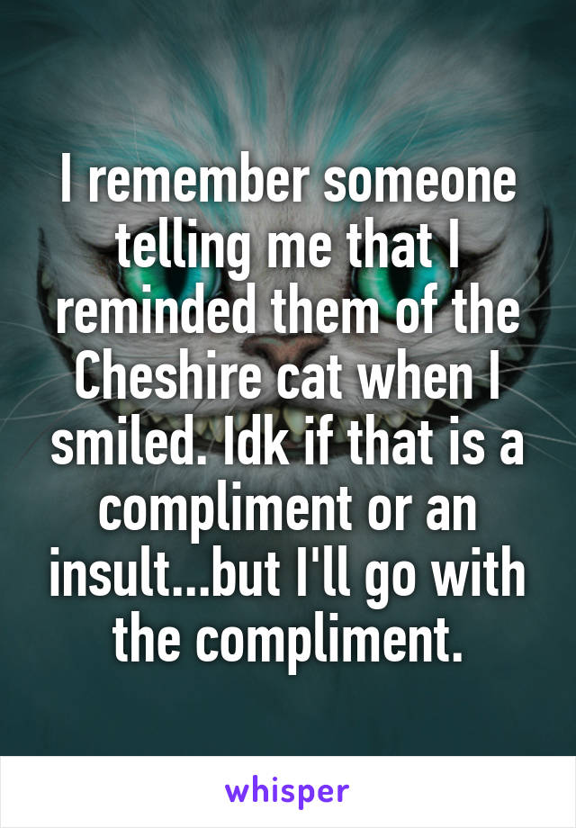 I remember someone telling me that I reminded them of the Cheshire cat when I smiled. Idk if that is a compliment or an insult...but I'll go with the compliment.