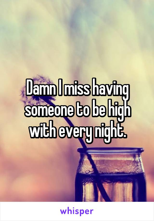 Damn I miss having someone to be high with every night.