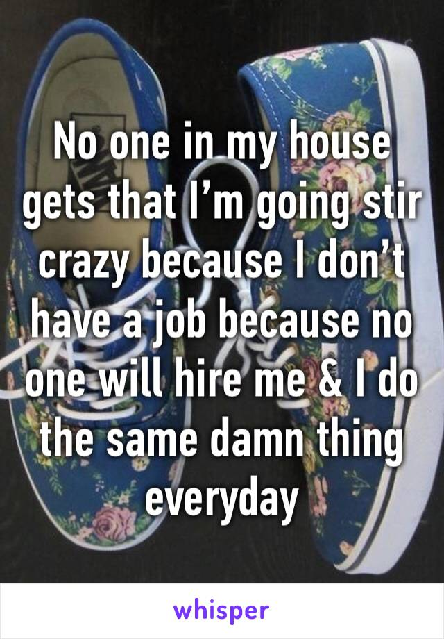 No one in my house gets that I'm going stir crazy because I don't have a job because no one will hire me & I do the same damn thing everyday