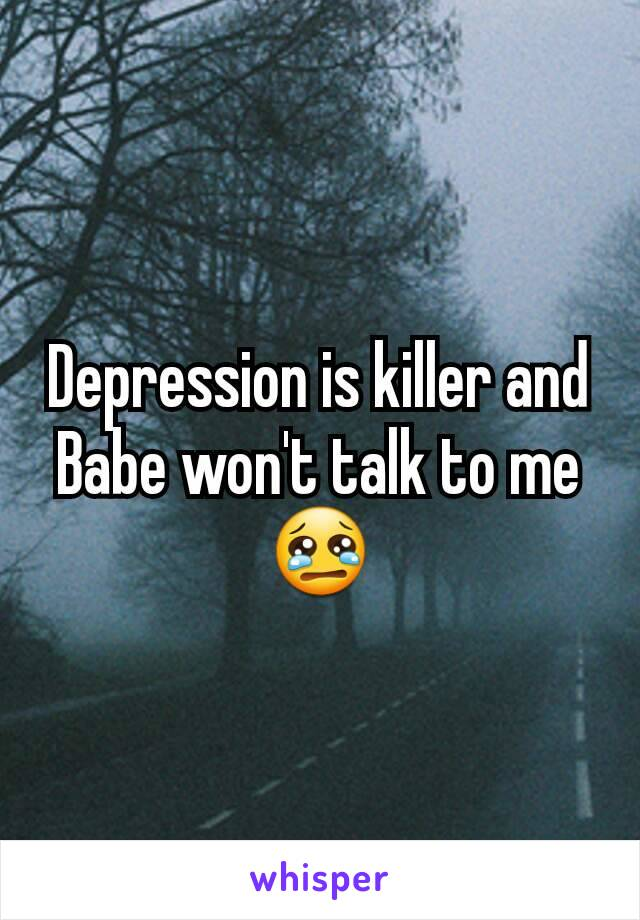 Depression is killer and Babe won't talk to me 😢
