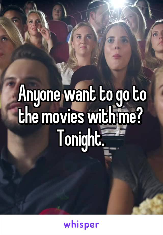Anyone want to go to the movies with me?  Tonight.