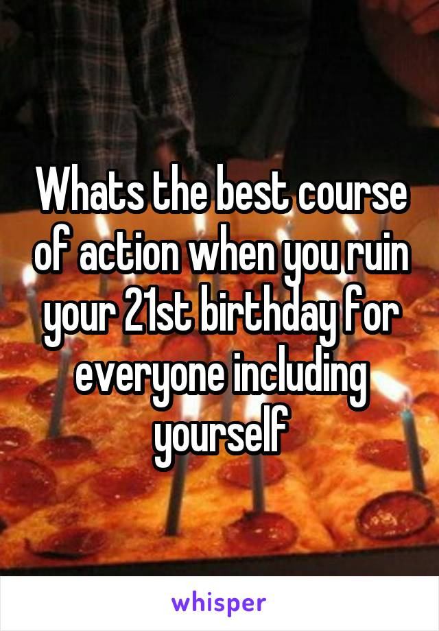 Whats the best course of action when you ruin your 21st birthday for everyone including yourself