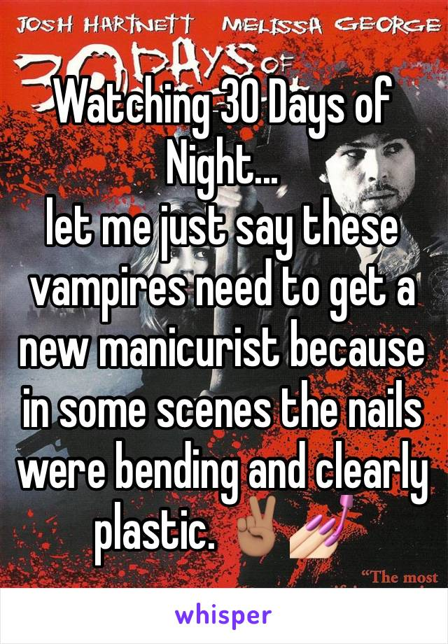 Watching 30 Days of Night...  let me just say these vampires need to get a new manicurist because in some scenes the nails were bending and clearly plastic. ✌🏽💅🏻