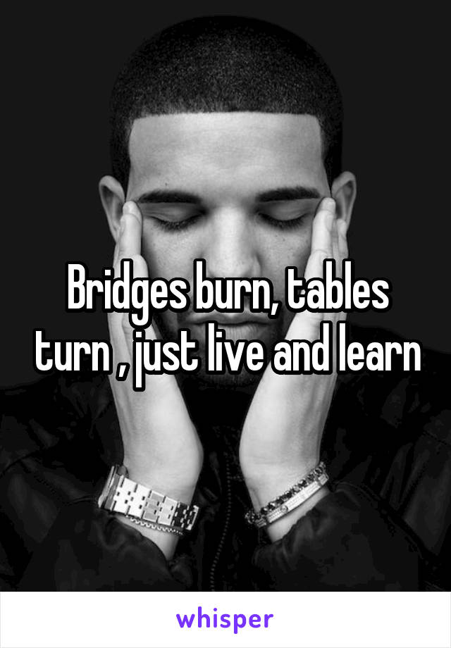 Bridges burn, tables turn , just live and learn