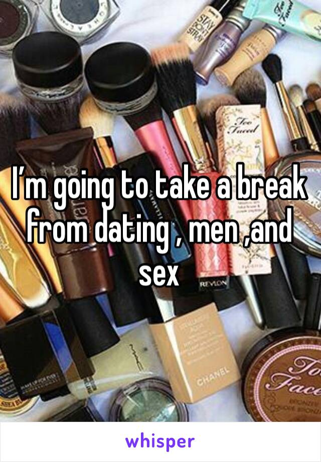 I'm going to take a break from dating , men ,and sex