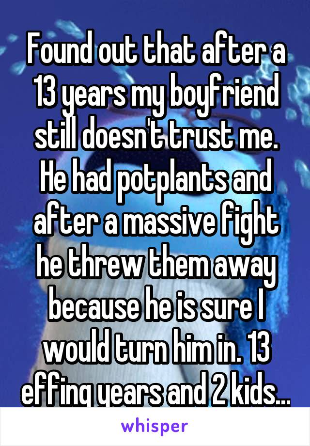 Found out that after a 13 years my boyfriend still doesn't trust me. He had potplants and after a massive fight he threw them away because he is sure I would turn him in. 13 effing years and 2 kids...