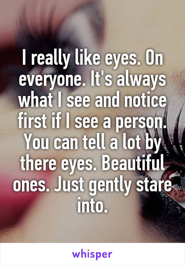 I really like eyes. On everyone. It's always what I see and notice first if I see a person. You can tell a lot by there eyes. Beautiful ones. Just gently stare  into.