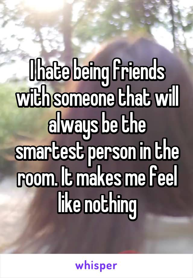 I hate being friends with someone that will always be the smartest person in the room. It makes me feel like nothing