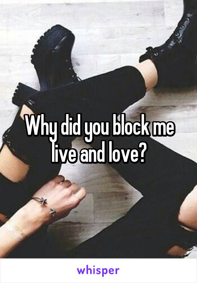Why did you block me live and love?