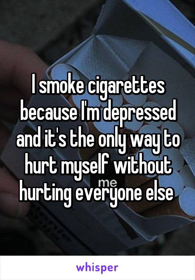 I smoke cigarettes because I'm depressed and it's the only way to hurt myself without hurting everyone else