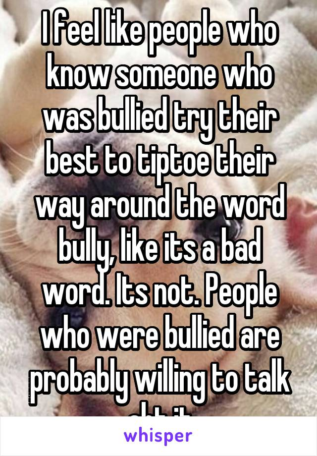 I feel like people who know someone who was bullied try their best to tiptoe their way around the word bully, like its a bad word. Its not. People who were bullied are probably willing to talk abt it