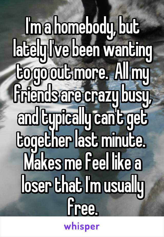 I'm a homebody, but lately I've been wanting to go out more.  All my friends are crazy busy, and typically can't get together last minute.  Makes me feel like a loser that I'm usually free.