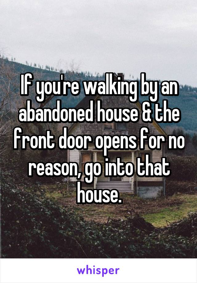 If you're walking by an abandoned house & the front door opens for no reason, go into that house.