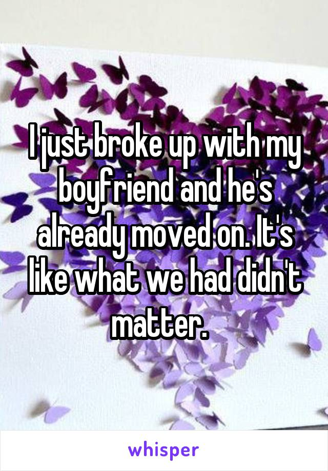 I just broke up with my boyfriend and he's already moved on. It's like what we had didn't matter.