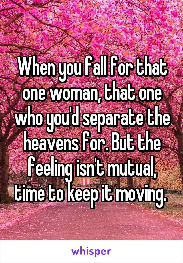 When you fall for that one woman, that one who you'd separate the heavens for. But the feeling isn't mutual, time to keep it moving.