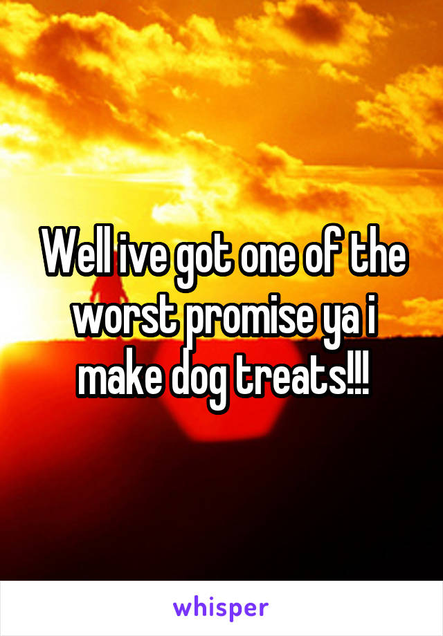 Well ive got one of the worst promise ya i make dog treats!!!