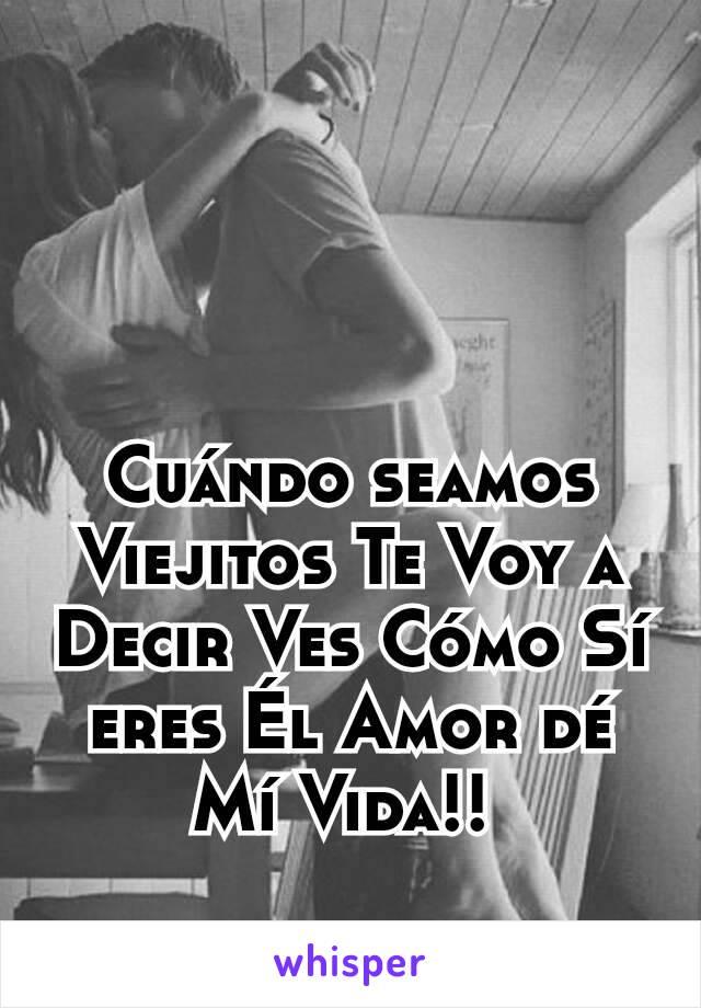 Cuándo seamos Viejitos Te Voy a Decir Ves Cómo Sí eres Él Amor dé Mí Vida!!