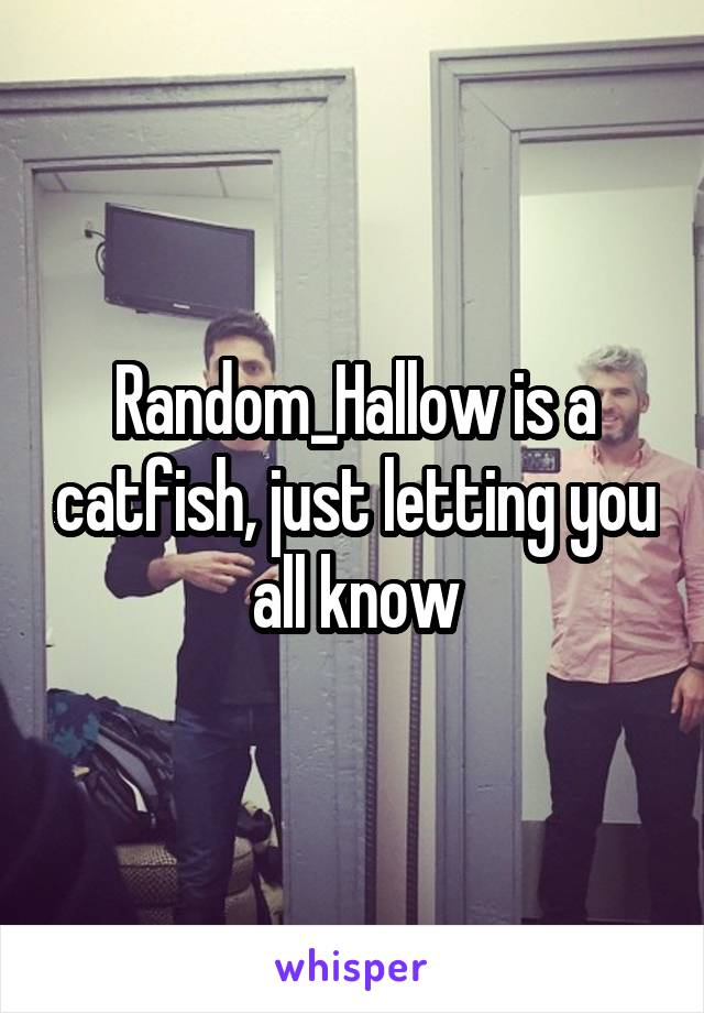Random_Hallow is a catfish, just letting you all know