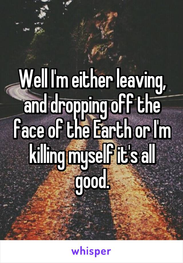 Well I'm either leaving, and dropping off the face of the Earth or I'm killing myself it's all good.