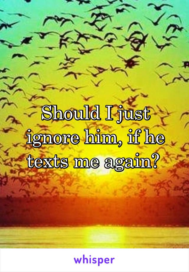 Should I just ignore him, if he texts me again?