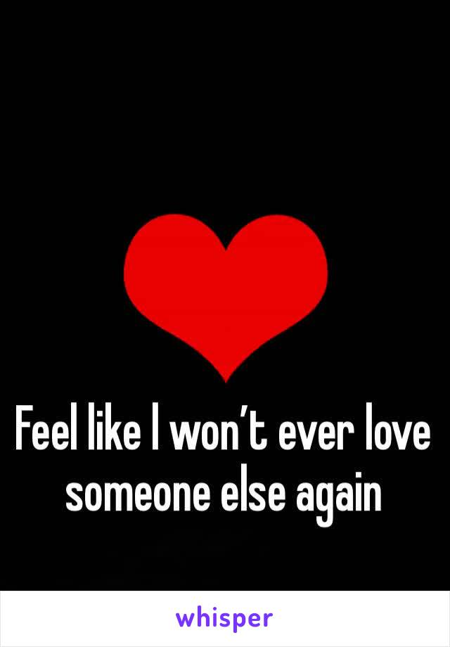 Feel like l won't ever love someone else again