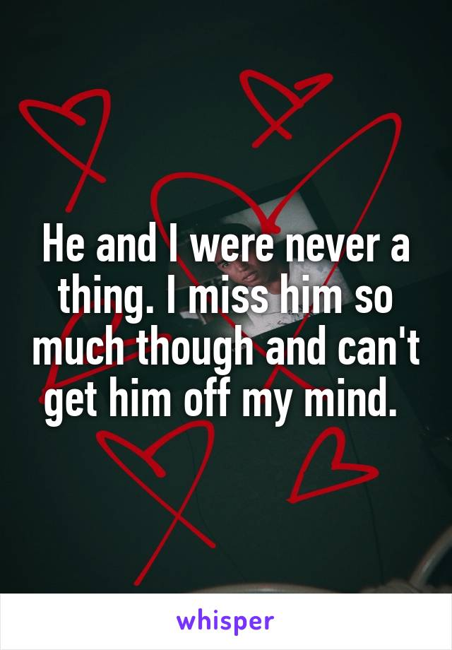 He and I were never a thing. I miss him so much though and can't get him off my mind.