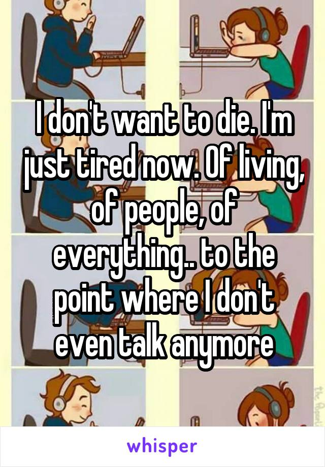 I don't want to die. I'm just tired now. Of living, of people, of everything.. to the point where I don't even talk anymore