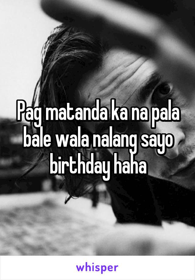 Pag matanda ka na pala bale wala nalang sayo birthday haha