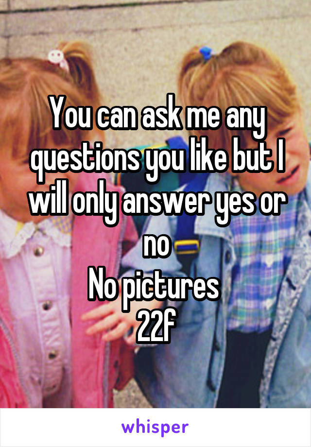 You can ask me any questions you like but I will only answer yes or no No pictures  22f