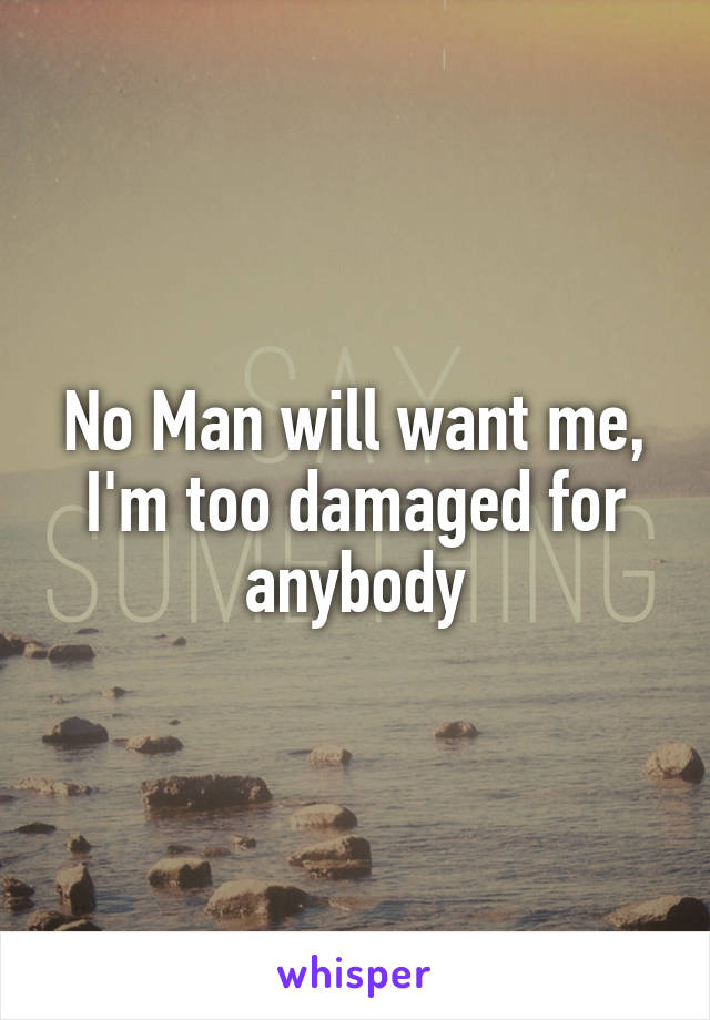 No Man will want me, I'm too damaged for anybody