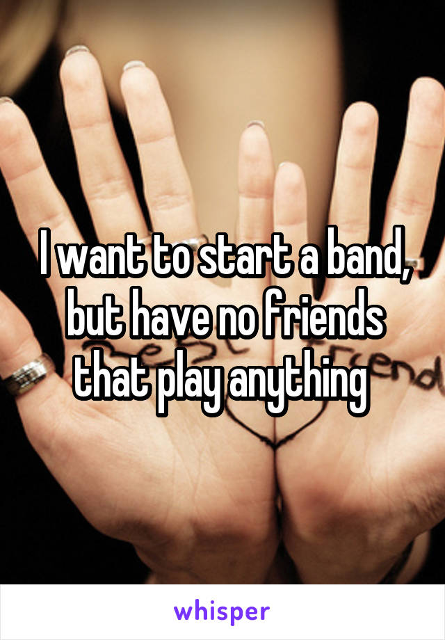 I want to start a band, but have no friends that play anything