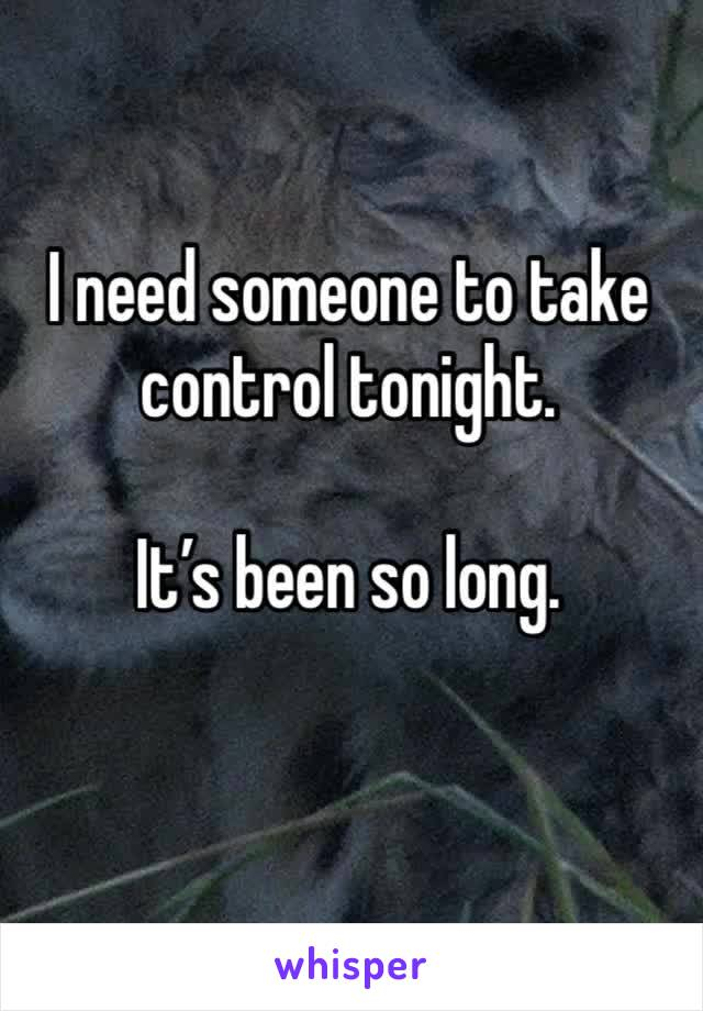 I need someone to take control tonight.   It's been so long.
