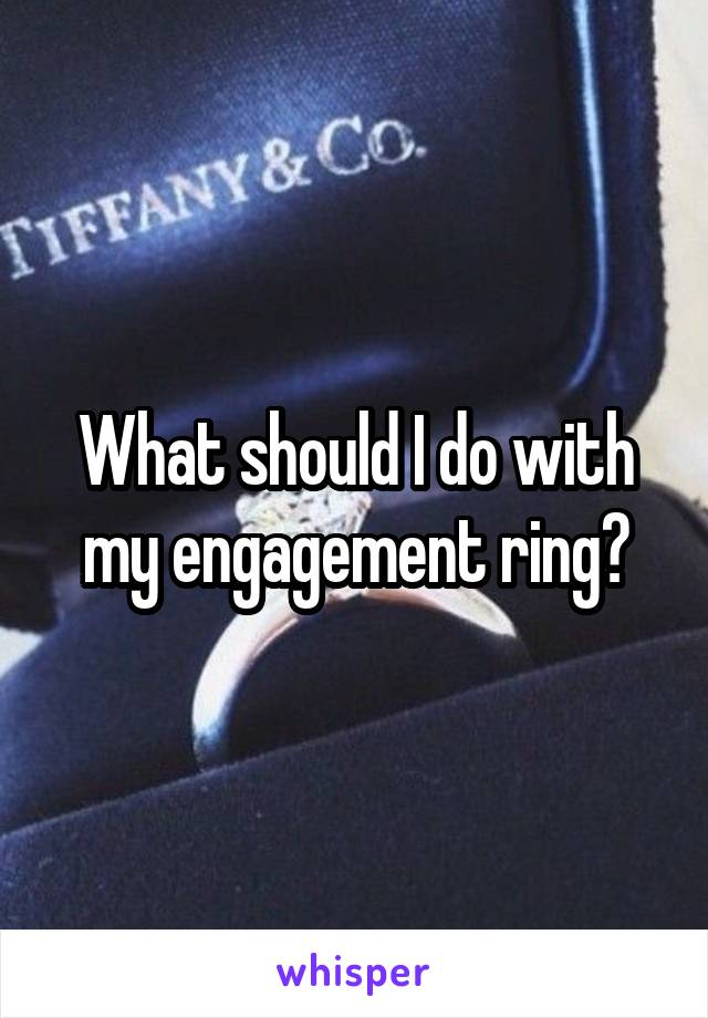 What should I do with my engagement ring?