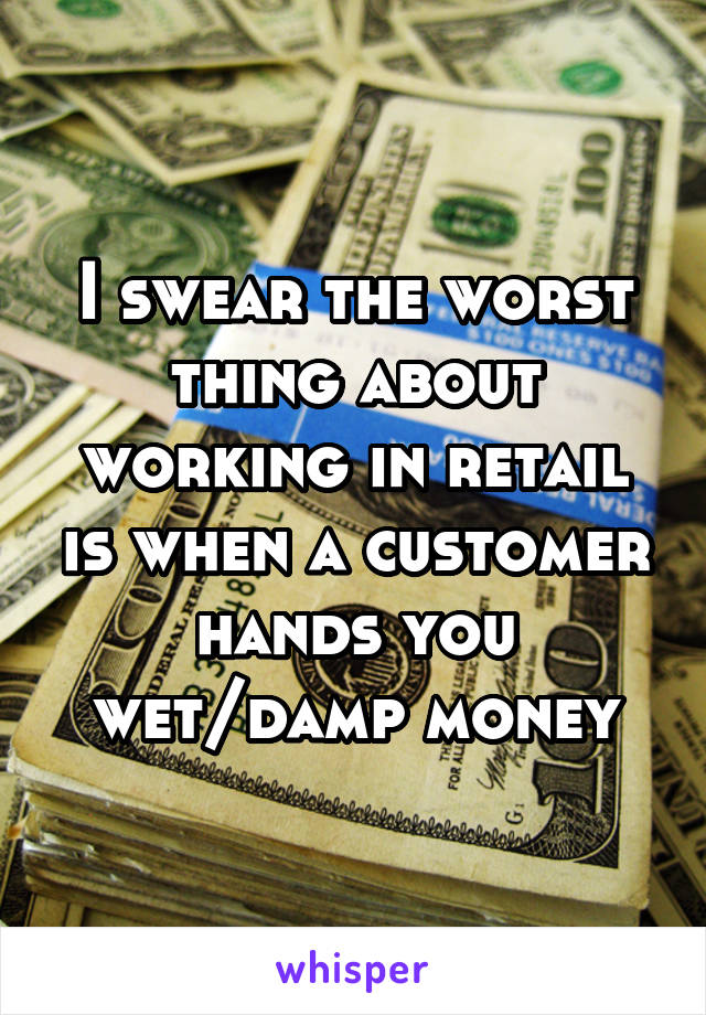 I swear the worst thing about working in retail is when a customer hands you wet/damp money