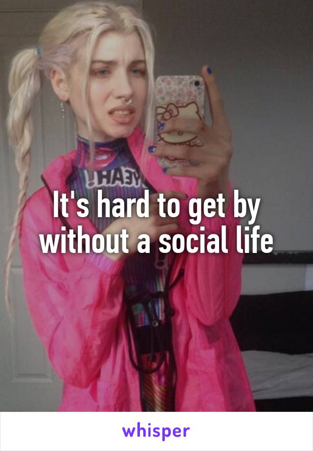 It's hard to get by without a social life