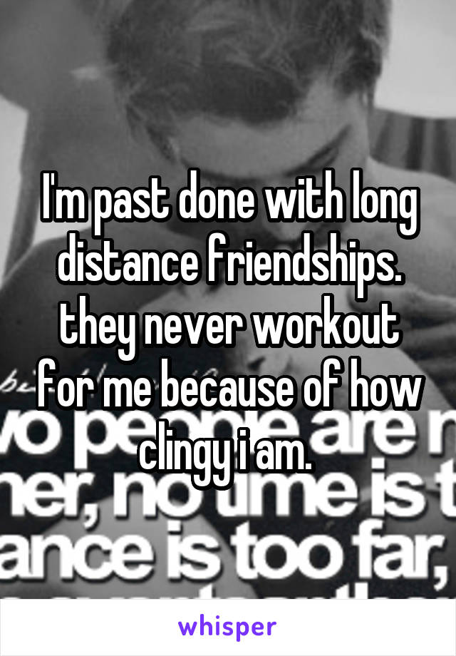 I'm past done with long distance friendships. they never workout for me because of how clingy i am.