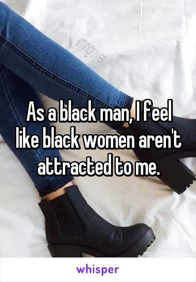 As a black man, I feel like black women aren't attracted to me.
