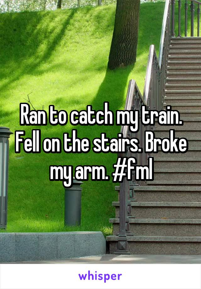Ran to catch my train. Fell on the stairs. Broke my arm. #fml