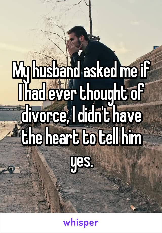 My husband asked me if I had ever thought of divorce, I didn't have the heart to tell him yes.