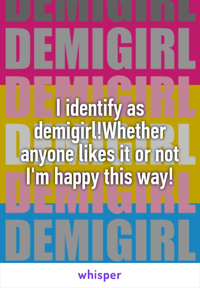 I identify as demigirl!Whether anyone likes it or not I'm happy this way!