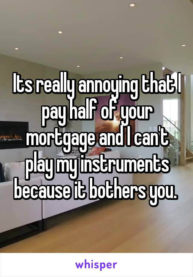 Its really annoying that I pay half of your mortgage and I can't play my instruments because it bothers you.